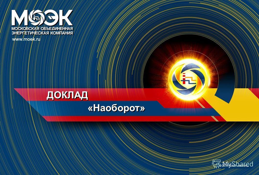 ДОКЛАД www.moek.ru © 2011 ОАО «МОЭК» «Наоборот»