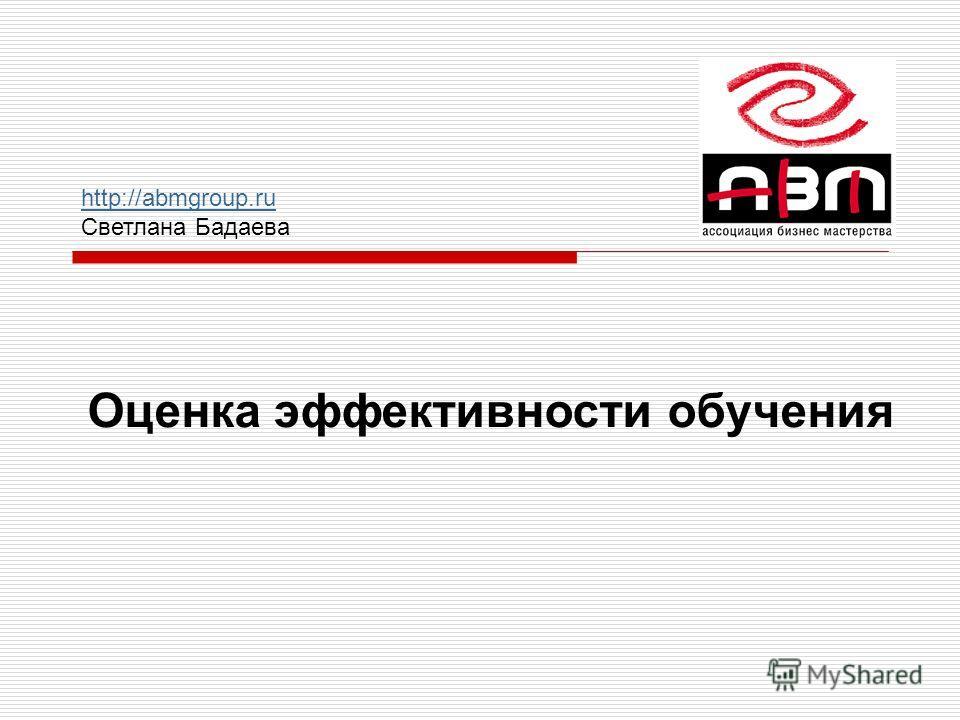 Оценка эффективности обучения http://abmgroup.ru Светлана Бадаева