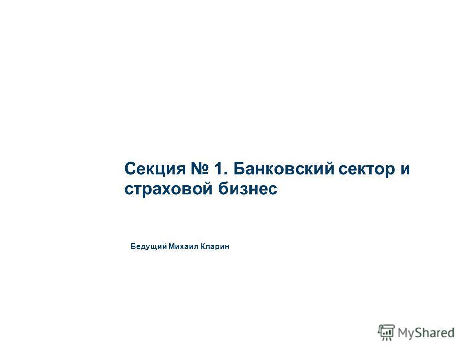 Секция 1. Банковский сектор и страховой бизнес Ведущий Михаил Кларин