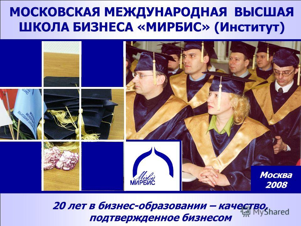 1 1 20 лет в бизнес-образовании – качество, подтвержденное бизнесом МОСКОВСКАЯ МЕЖДУНАРОДНАЯ ВЫСШАЯ ШКОЛА БИЗНЕСА «МИРБИС» (Институт) Москва 2008