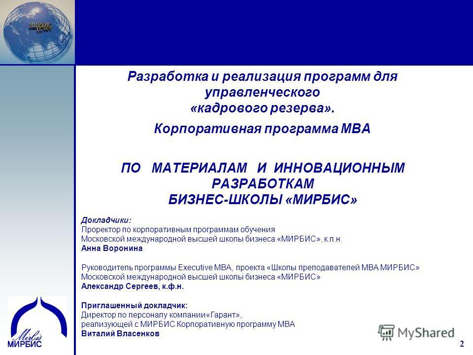2 2 Разработка и реализация программ для управленческого «кадрового резерва». Корпоративная программа МВА ПО МАТЕРИАЛАМ И ИННОВАЦИОННЫМ РАЗРАБОТКАМ БИЗНЕС-ШКОЛЫ «МИРБИС» Докладчики: Проректор по корпоративным программам обучения Московской международ