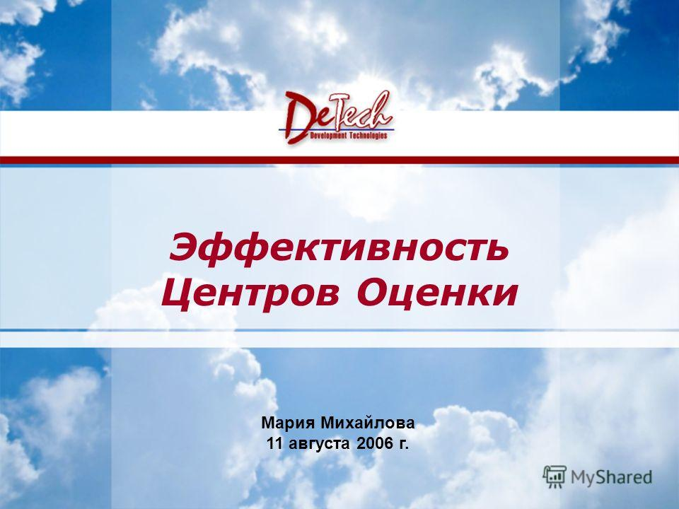 www.de-tech.ru Development Technologies Эффективность Центров Оценки Мария Михайлова 11 августа 2006 г.