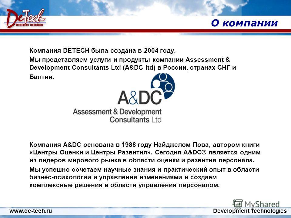 www.de-tech.ru Development Technologies О компании Компания DETECH была создана в 2004 году. Мы представляем услуги и продукты компании Assessment & Development Consultants Ltd (A&DC ltd) в России, странах СНГ и Балтии. Компания A&DC основана в 1988
