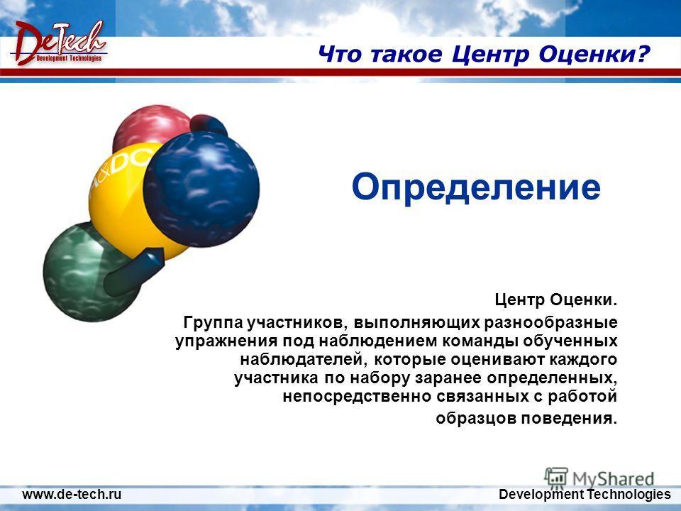www.de-tech.ru Development Technologies Что такое Центр Оценки? Центр Оценки. Группа участников, выполняющих разнообразные упражнения под наблюдением команды обученных наблюдателей, которые оценивают каждого участника по набору заранее определенных,