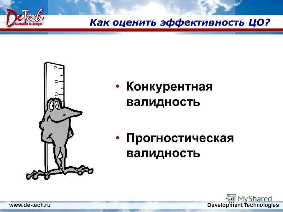 www.de-tech.ru Development Technologies Как оценить эффективность ЦО? Конкурентная валидность Прогностическая валидность