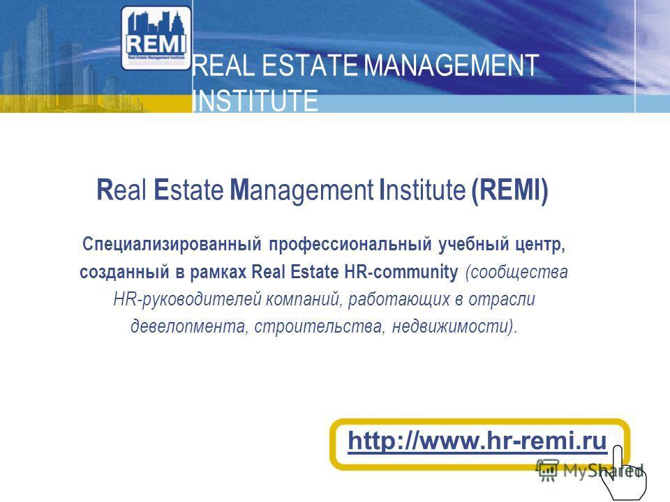 REAL ESTATE MANAGEMENT INSTITUTE R eal E state M anagement I nstitute (REMI) http://www.hr-remi.ru Cпециализированный профессиональный учебный центр, созданный в рамках Real Estate HR-community (сообщества HR-руководителей компаний, работающих в отра
