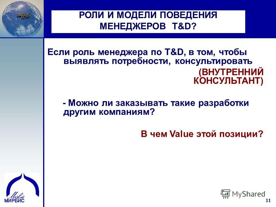 11 РОЛИ И МОДЕЛИ ПОВЕДЕНИЯ МЕНЕДЖЕРОВ T&D? Если роль менеджера по T&D, в том, чтобы выявлять потребности, консультировать (ВНУТРЕННИЙ КОНСУЛЬТАНТ) - Можно ли заказывать такие разработки другим компаниям? В чем Value этой позиции?