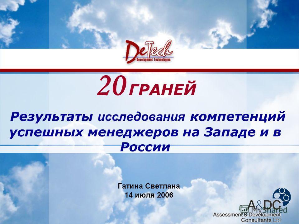 www.de-tech.ru Development Technologies 20 ГРАНЕЙ Результаты исcледования компетенций успешных менеджеров на Западе и в России Гатина Светлана 14 июля 2006