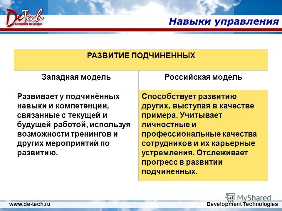 www.de-tech.ru Development Technologies Навыки управления РАЗВИТИЕ ПОДЧИНЕННЫХ Западная модельРоссийская модель Развивает у подчинённых навыки и компетенции, связанные с текущей и будущей работой, используя возможности тренингов и других мероприятий