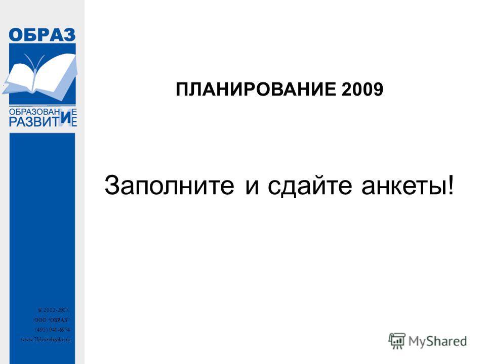 © 2002-2007, ООО ОБРАЗ (495) 940-6974 www.Udovichenko.ru ПЛАНИРОВАНИЕ 2009 Заполните и сдайте анкеты!