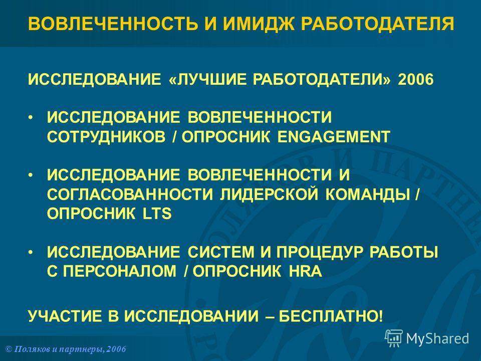 © Поляков и партнеры, 2006 ВОВЛЕЧЕННОСТЬ И ИМИДЖ РАБОТОДАТЕЛЯ ИССЛЕДОВАНИЕ «ЛУЧШИЕ РАБОТОДАТЕЛИ» 2006 ИССЛЕДОВАНИЕ ВОВЛЕЧЕННОСТИ СОТРУДНИКОВ / ОПРОСНИК ENGAGEMENT ИССЛЕДОВАНИЕ ВОВЛЕЧЕННОСТИ И СОГЛАСОВАННОСТИ ЛИДЕРСКОЙ КОМАНДЫ / ОПРОСНИК LTS ИССЛЕДОВА