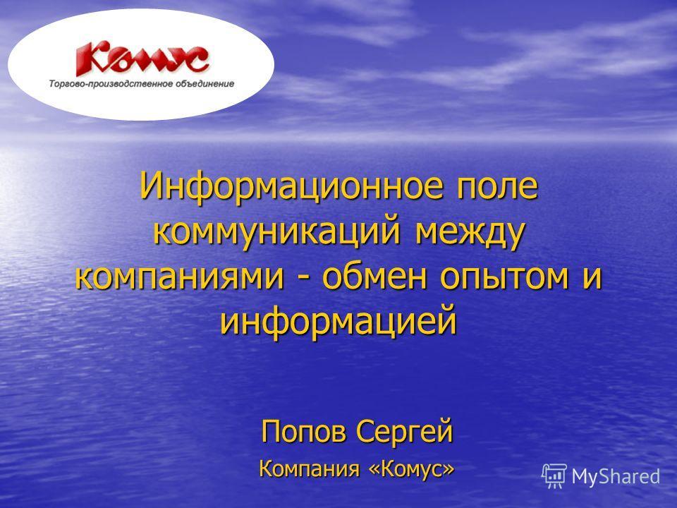 Информационное поле коммуникаций между компаниями - обмен опытом и информацией Попов Сергей Компания «Комус»
