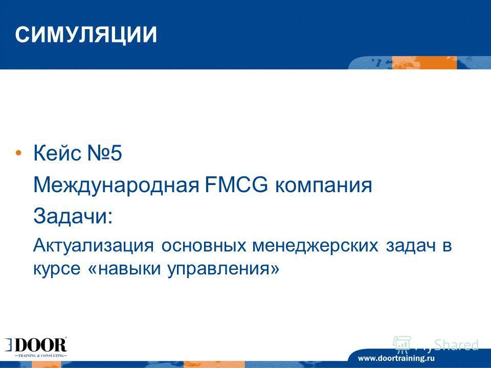СИМУЛЯЦИИ Кейс 5 Международная FMCG компания Задачи: Актуализация основных менеджерских задач в курсе «навыки управления»