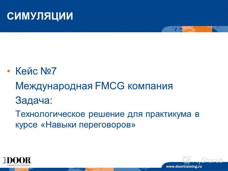 СИМУЛЯЦИИ Кейс 7 Международная FMCG компания Задача: Технологическое решение для практикума в курсе «Навыки переговоров»