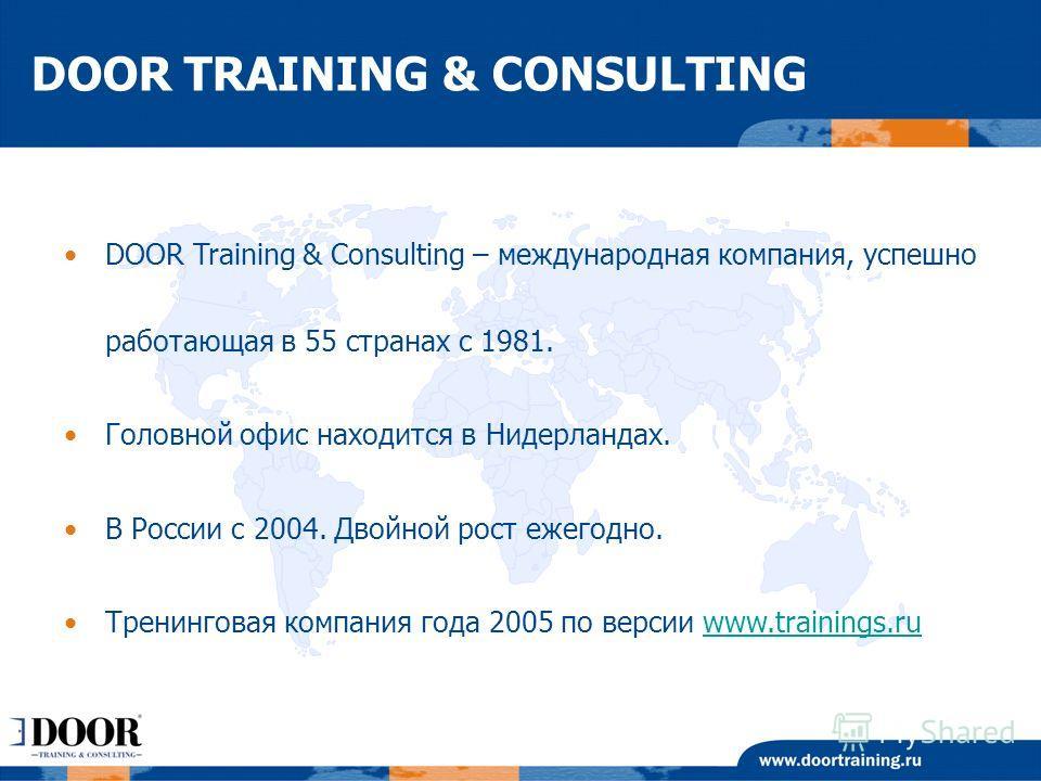 DOOR Training & Consulting – международная компания, успешно работающая в 55 странах с 1981. Головной офис находится в Нидерландах. В России с 2004. Двойной рост ежегодно. Тренинговая компания года 2005 по версии www.trainings.ruwww.trainings.ru DOOR