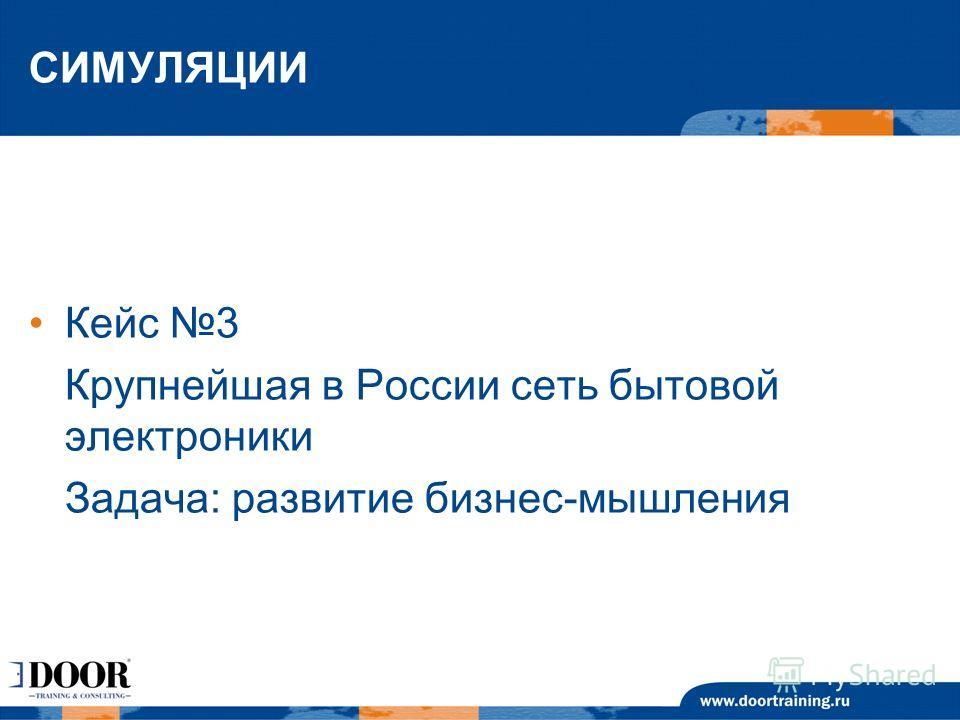 СИМУЛЯЦИИ Кейс 3 Крупнейшая в России сеть бытовой электроники Задача: развитие бизнес-мышления