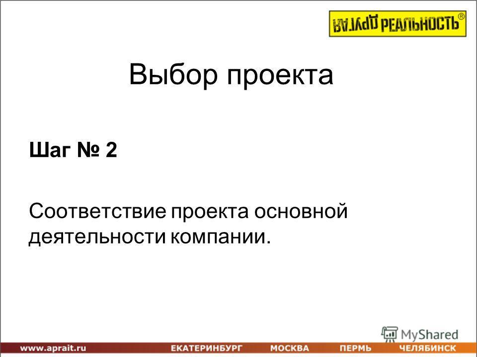 Выбор проекта Шаг 2 Соответствие проекта основной деятельности компании.
