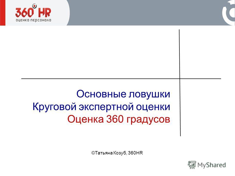 Основные ловушки Круговой экспертной оценки Оценка 360 градусов ©Татьяна Козуб, 360HR