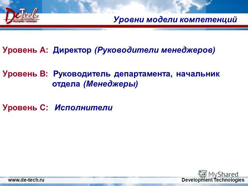 www.de-tech.ru Development Technologies Уровни модели компетенций Уровень A: Директор (Руководители менеджеров) Уровень B: Руководитель департамента, начальник отдела (Менеджеры) Уровень C: Исполнители