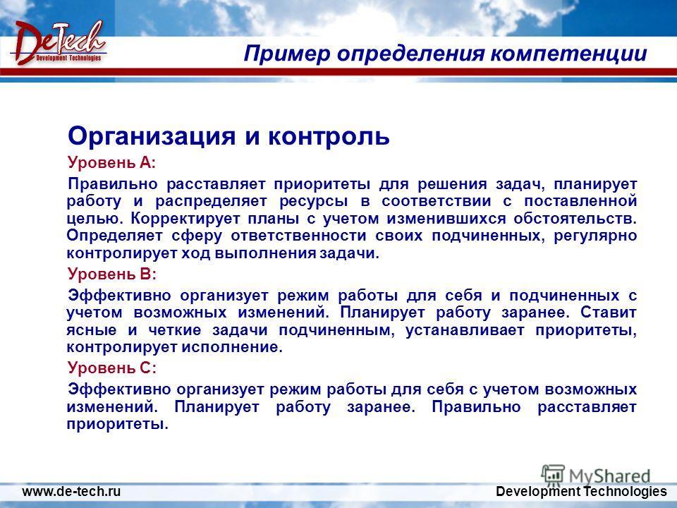 www.de-tech.ru Development Technologies Пример определения компетенции Организация и контроль Уровень А: Правильно расставляет приоритеты для решения задач, планирует работу и распределяет ресурсы в соответствии с поставленной целью. Корректирует пла