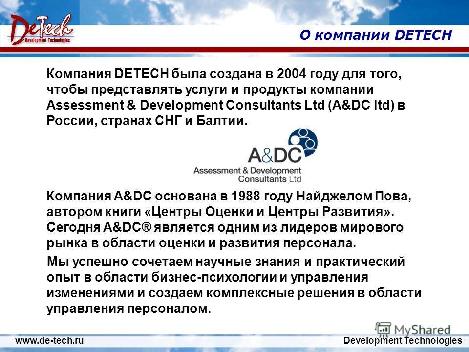 www.de-tech.ru Development Technologies О компании DETECH Компания DETECH была создана в 2004 году для того, чтобы представлять услуги и продукты компании Assessment & Development Consultants Ltd (A&DC ltd) в России, странах СНГ и Балтии. Компания A&