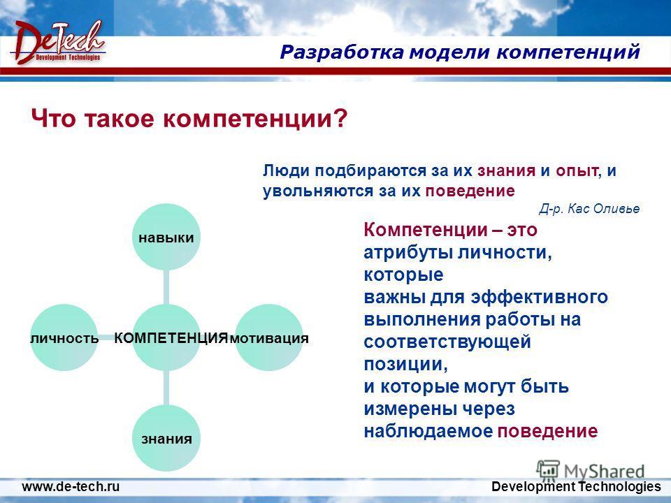 www.de-tech.ru Development Technologies Разработка модели компетенций Люди подбираются за их знания и опыт, и увольняются за их поведение Д-р. Кас Оливье Компетенции – это атрибуты личности, которые важны для эффективного выполнения работы на соответ