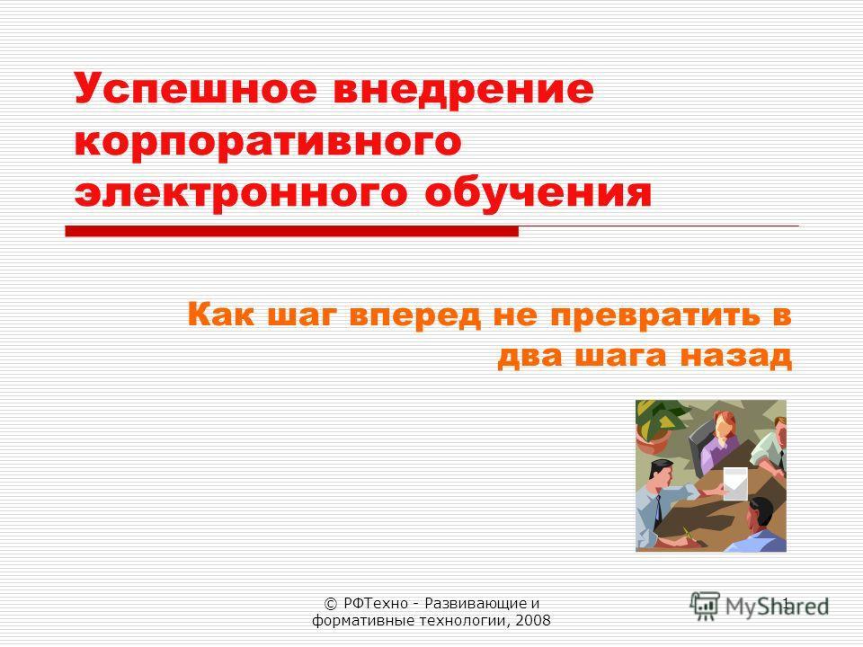 © РФТехно - Развивающие и формативные технологии, 2008 1 Успешное внедрение корпоративного электронного обучения Как шаг вперед не превратить в два шага назад