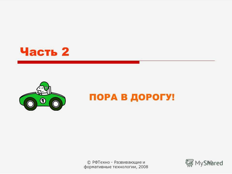 © РФТехно - Развивающие и формативные технологии, 2008 10 Часть 2 ПОРА В ДОРОГУ!