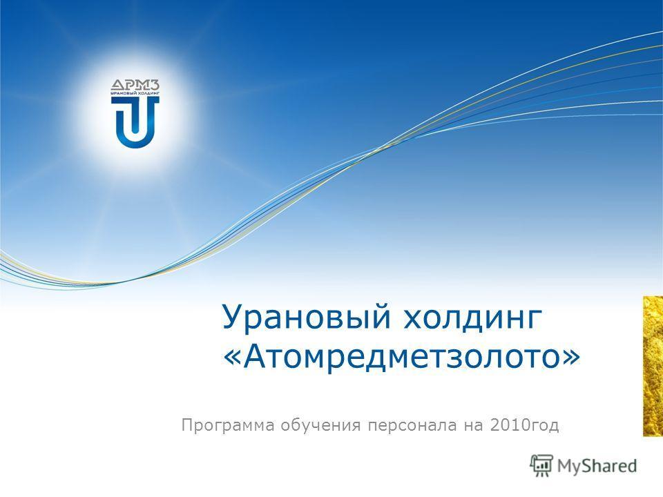 Урановый холдинг «Атомредметзолото» Программа обучения персонала на 2010год