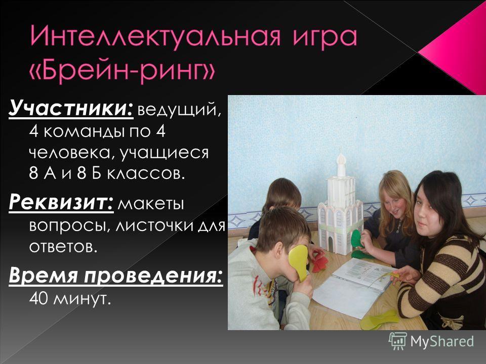 Участники: ведущий, 4 команды по 4 человека, учащиеся 8 А и 8 Б классов. Реквизит: макеты вопросы, листочки для ответов. Время проведения: 40 минут.