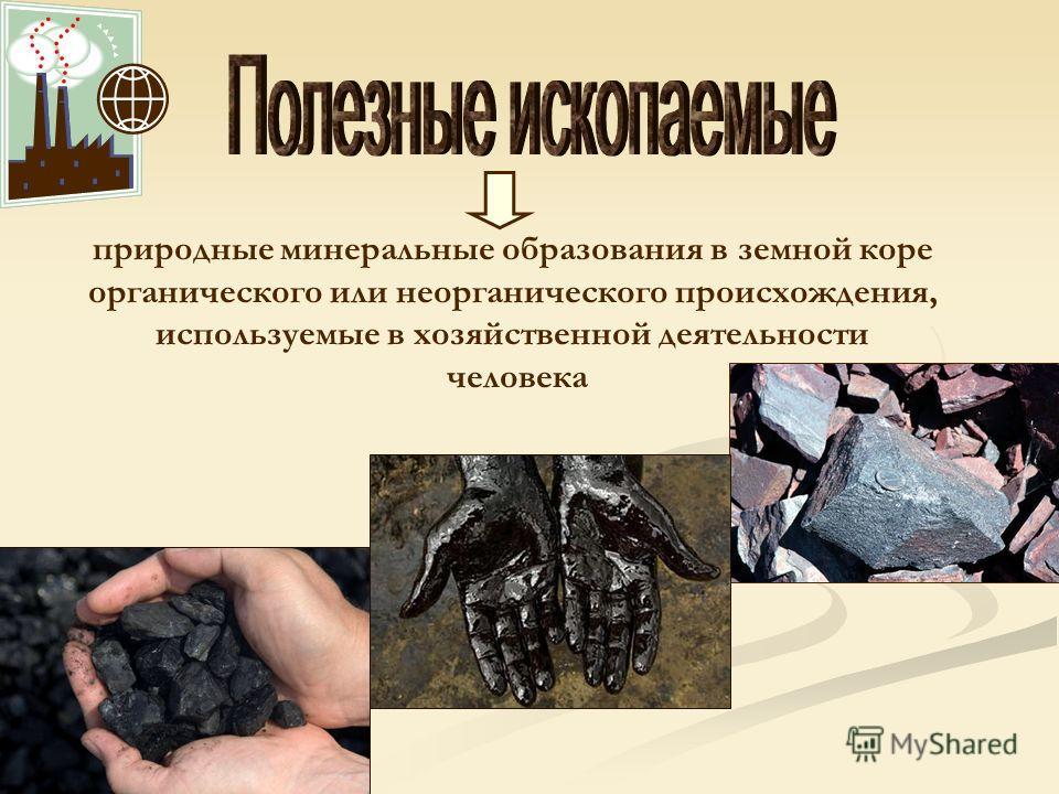 природные минеральные образования в земной коре органического или неорганического происхождения, используемые в хозяйственной деятельности человека