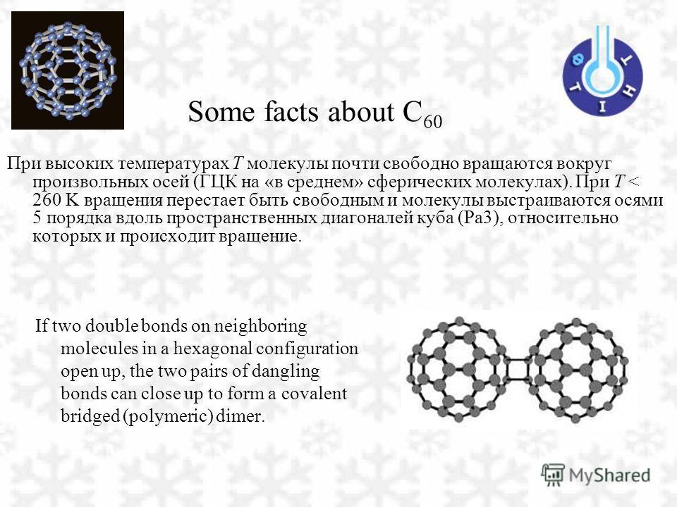 Some facts about C 60 При высоких температурах Т молекулы почти свободно вращаются вокруг произвольных осей (ГЦК на «в среднем» сферических молекулах). При Т < 260 K вращения перестает быть свободным и молекулы выстраиваются осями 5 порядка вдоль про