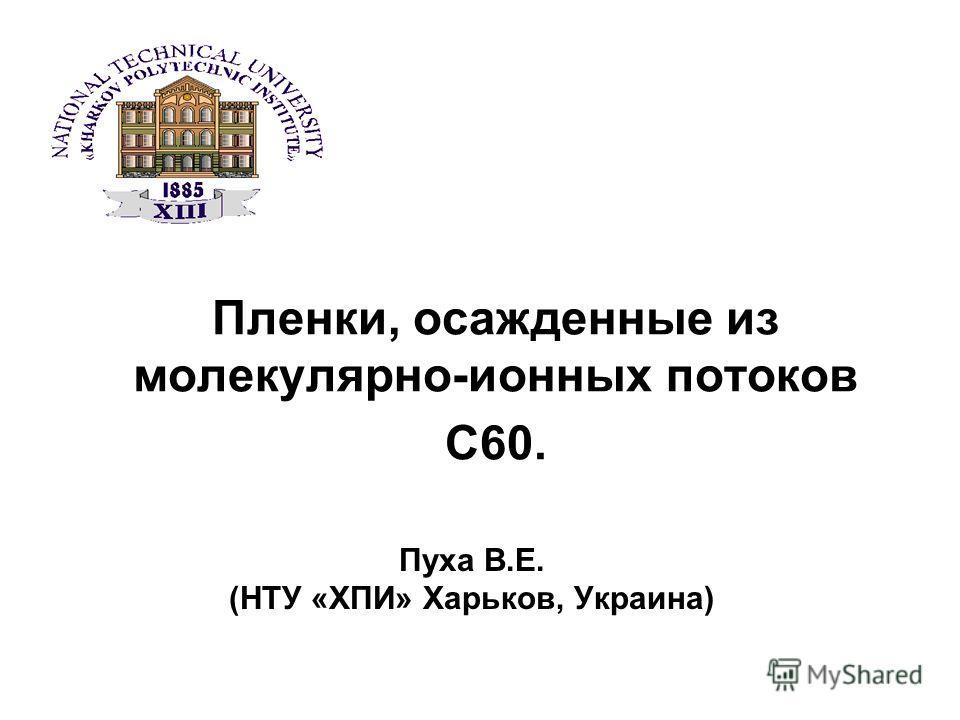 Пленки, осажденные из молекулярно-ионных потоков С60. Пуха В.Е. (НТУ «ХПИ» Харьков, Украина)