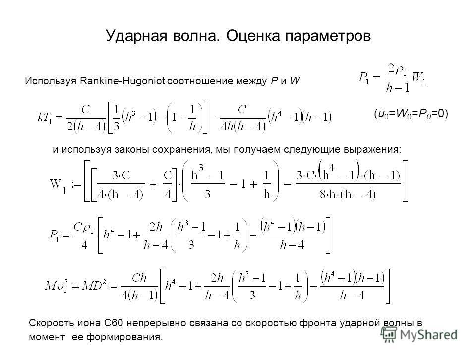 Ударная волна. Оценка параметров Используя Rankine-Hugoniot соотношение между P и W (u 0 =W 0 =P 0 =0) и используя законы сохранения, мы получаем следующие выражения: Скорость иона C60 непрерывно связана со скоростью фронта ударной волны в момент ее