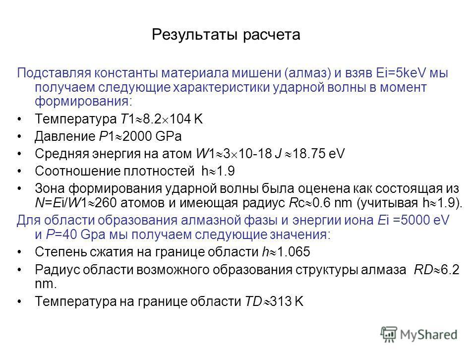 Результаты расчета Подставляя константы материала мишени (алмаз) и взяв Ei=5keV мы получаем следующие характеристики ударной волны в момент формирования: Температура T1 8.2 104 K Давление P1 2000 GPa Средняя энергия на атом W1 3 10-18 J 18.75 eV Соот