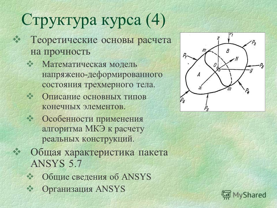 Структура курса (4) Теоретические основы расчета на прочность Математическая модель напряжено-деформированного состояния трехмерного тела. Описание основных типов конечных элементов. Особенности применения алгоритма МКЭ к расчету реальных конструкций