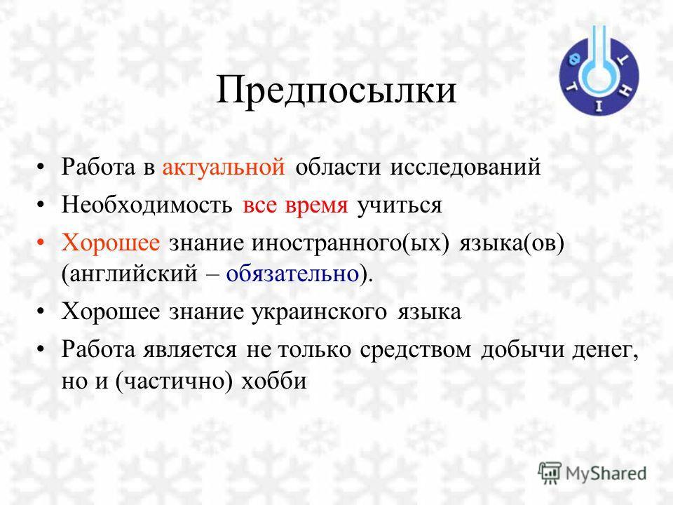 Предпосылки Работа в актуальной области исследований Необходимость все время учиться Хорошее знание иностранного(ых) языка(ов) (английский – обязательно). Хорошее знание украинского языка Работа является не только средством добычи денег, но и (частич