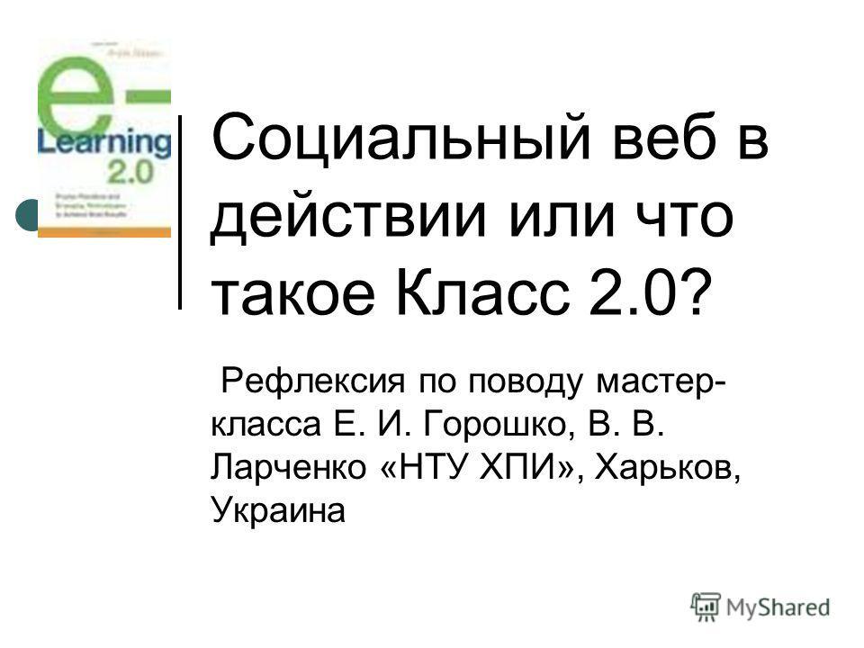 Социальный веб в действии или что такое Класс 2.0? Рефлексия по поводу мастер- класса Е. И. Горошко, В. В. Ларченко «НТУ ХПИ», Харьков, Украина