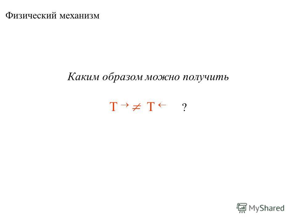 Физический механизм Каким образом можно получить T T ?