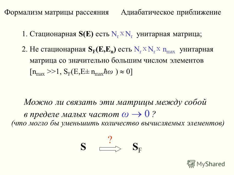 Формализм матрицы рассеяния Адиабатическое приближение 1. Стационарная S(E) есть N r X N r унитарная матрица; 2. Не стационарная S F (E,E n ) есть N r X N r X n max унитарная матрица со значительно большим числом элементов [n max >>1, S F (E,E± n max