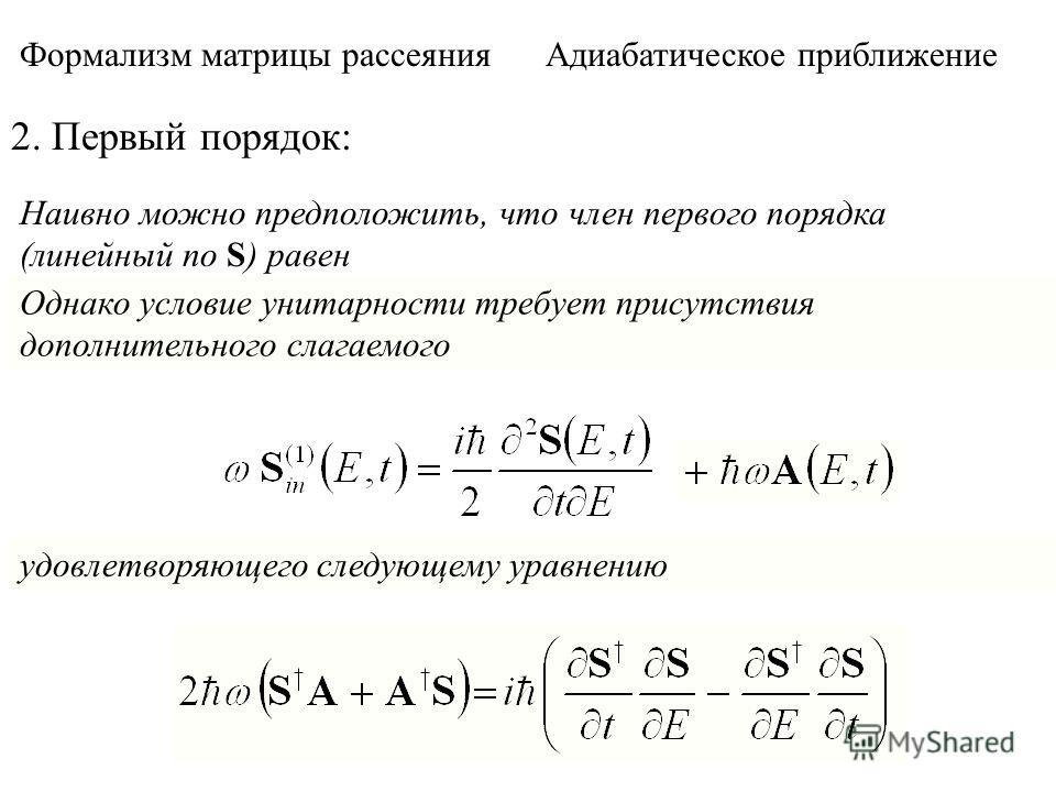 Формализм матрицы рассеяния Адиабатическое приближение 2. Первый порядок: Наивно можно предположить, что член первого порядка (линейный по S) равен Однако условие унитарности требует присутствия дополнительного слагаемого удовлетворяющего следующему