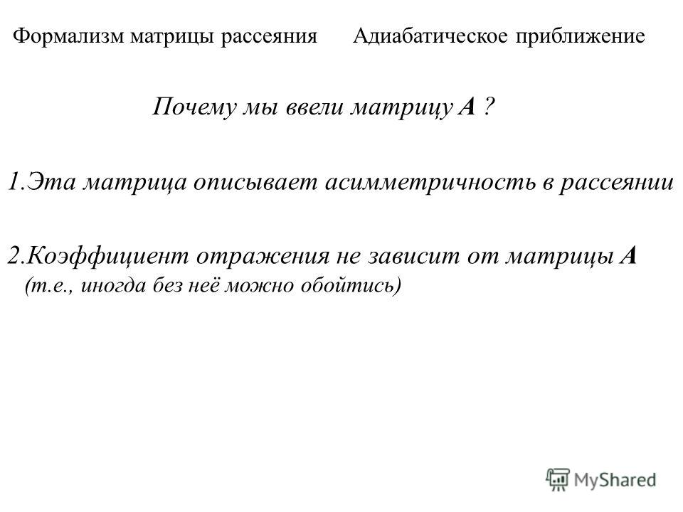 Формализм матрицы рассеяния Адиабатическое приближение Почему мы ввели матрицу А ? 1.Эта матрица описывает асимметричность в рассеянии 2.Коэффициент отражения не зависит от матрицы А (т.е., иногда без неё можно обойтись)