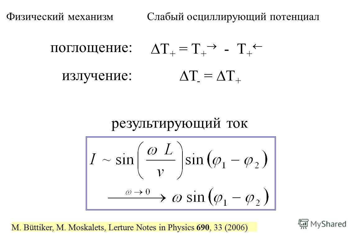 поглощение: T + = T + - T + излучение: T - = T + результирующий ток Физический механизм Слабый осциллирующий потенциал M. Büttiker, M. Moskalets, Lerture Notes in Physics 690, 33 (2006)