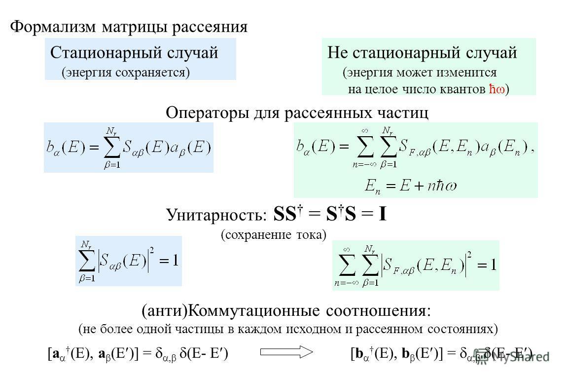 Формализм матрицы рассеяния Стационарный случай (энергия сохраняется) Не стационарный случай (энергия может изменится на целое число квантов ћω) Унитарность: SS = S S = I (сохранение тока) Операторы для рассеянных частиц (анти)Коммутационные соотноше