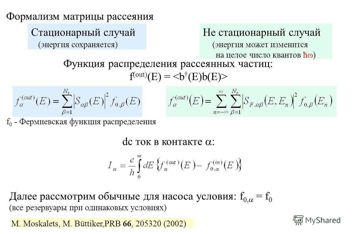 Формализм матрицы рассеяния Стационарный случай (энергия сохраняется) Не стационарный случай (энергия может изменится на целое число квантов ћω) Функция распределения рассеянных частиц: f (out) (E) = M. Moskalets, M. Büttiker,PRB 66, 205320 (2002) dc