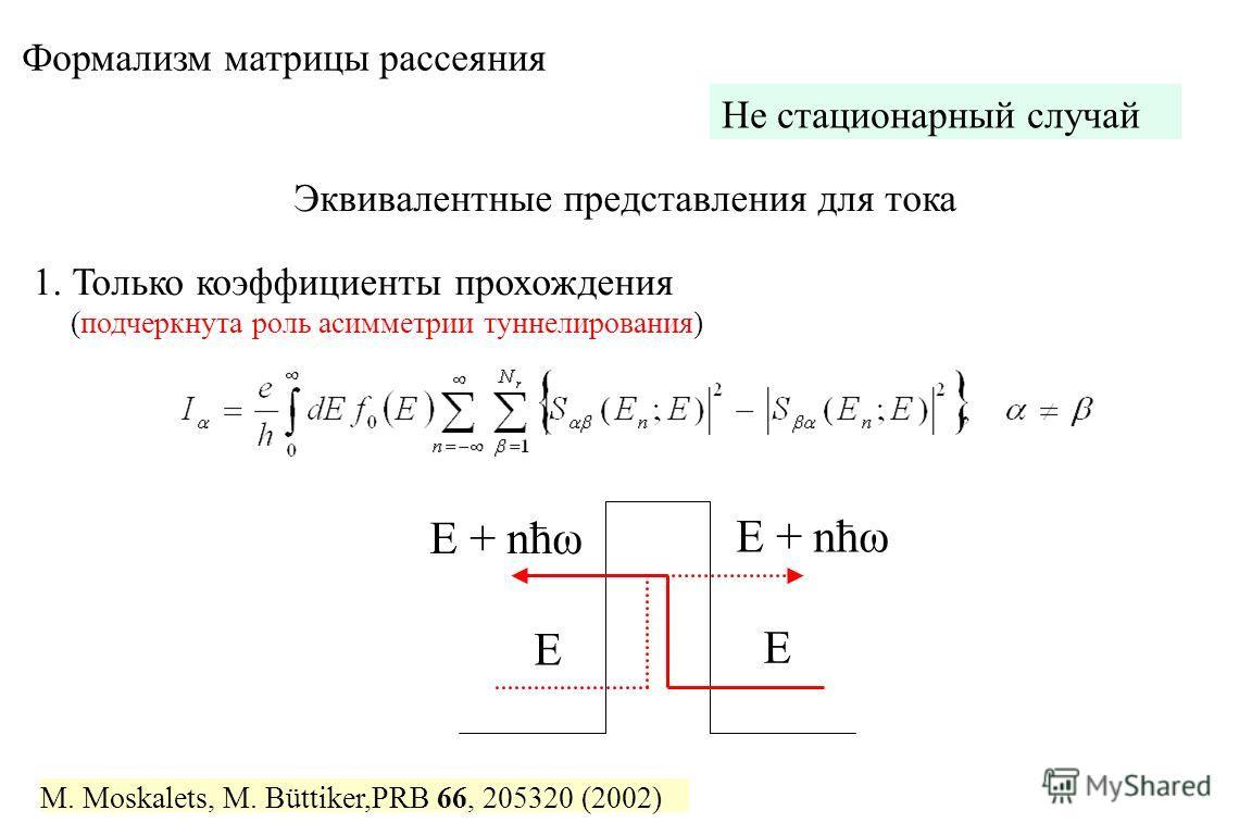 Формализм матрицы рассеяния M. Moskalets, M. Büttiker,PRB 66, 205320 (2002) Не стационарный случай Эквивалентные представления для тока 1. Только коэффициенты прохождения (подчеркнута роль асимметрии туннелирования) E E E + nћω