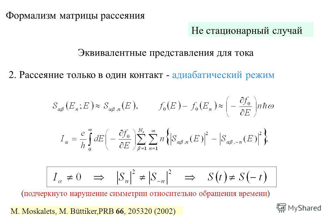 Формализм матрицы рассеяния M. Moskalets, M. Büttiker,PRB 66, 205320 (2002) Не стационарный случай Эквивалентные представления для тока 2. Рассеяние только в один контакт - адиабатический режим (подчеркнуто нарушение симметрии относительно обращения