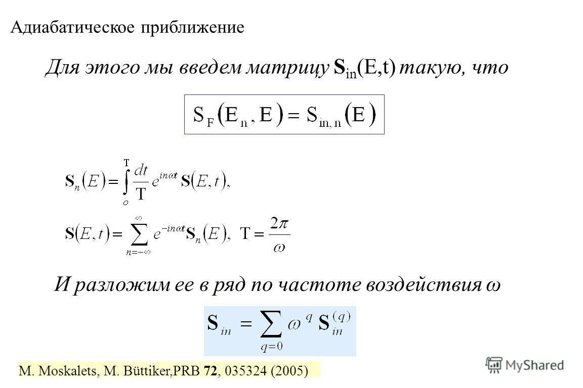 Для этого мы введем матрицу S in (E,t) такую, что И разложим ее в ряд по частоте воздействия ω Адиабатическое приближение M. Moskalets, M. Büttiker,PRB 72, 035324 (2005)