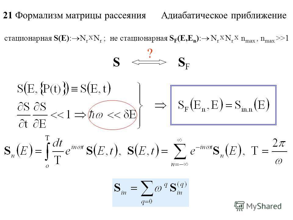 21 Формализм матрицы рассеяния Адиабатическое приближение SSFSF ? стационарная S(E): N r X N r ; не стационарная S F (E,E n ): N r X N r X n max, n max >>1