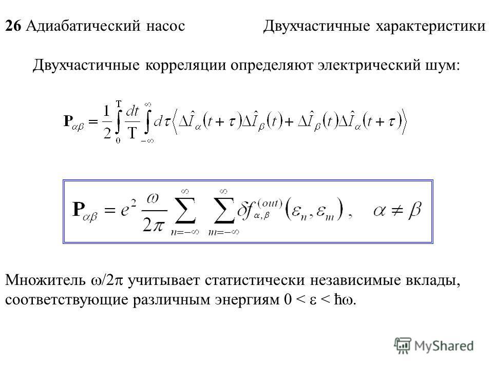 26 Адиабатический насос Двухчастичные характеристики Двухчастичные корреляции определяют электрический шум: Множитель /2 учитывает статистически независимые вклады, соответствующие различным энергиям 0 < < ћ.